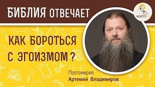 Как бороться с эгоизмом ?  Библия отвечает. Протоиерей Артемий Владимиров