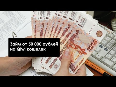 Оформление микрозайма от 50000 рублей на Киви кошелек