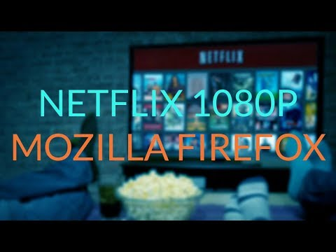 HOW TO WATCH NETFLIX IN 1080P ON MOZILLA FIREFOX