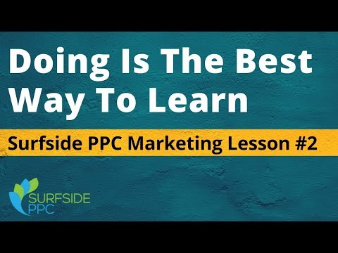 Doing Is The Best Way To Learn - Surfside PPC Marketing Lesson #2