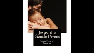 Jesus, the Gentle Parent: Gentle Christian Parenting