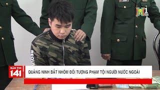 Quảng Ninh bắt nhóm đối tượng phạm tội người nước ngoài | Tin nóng | Nhật ký 141