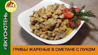 Грибы жареные со сметаной и луком Как приготовить грибы шампиньоны вкусно