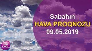 Sabahın HAVA PROQNOZU - 09 MAY 2019