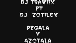 DJ TRAVIIX FT DJ  ZOTILEX  PEGALA Y AZOTALA