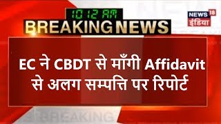 EC ने CBDT से माँगी Affidavit से अलग सम्पत्ति पर रिपोर्ट | News18 India
