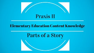 Praxis II Elementary Education Content Knowledge - Parts of a Story