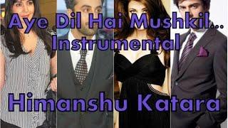 Ae dil hai mushkil instrumental | Himanshu Katara | Arjit | Ranbir | Aishwarya | Fawad | Anushka