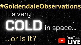Goldendale Observations #6 - It is Very Cold in space... Or Is It?
