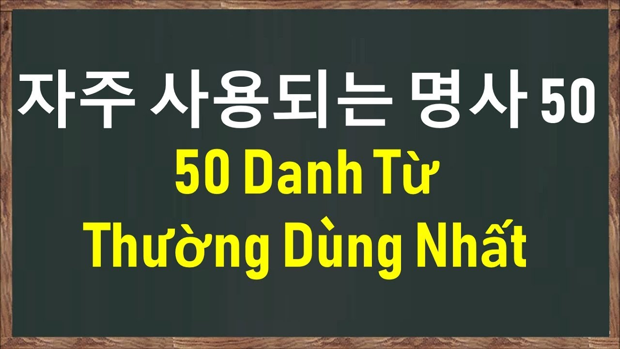 50 DANH TỪ TIẾNG HÀN THƯỜNG DÙNG NHẤT | 자주 사용되는 명사 50