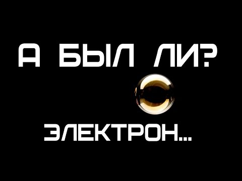 А БЫЛ ЛИ? ЭЛЕКТРОН...