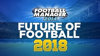 FM Predicts the Future - Ep.1 2018 | Football Manager 2014