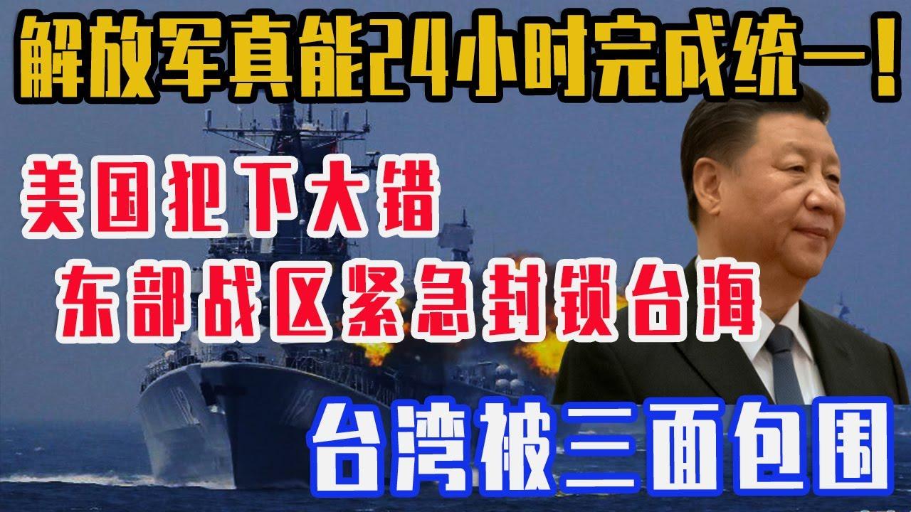 台湾面临三面受敌的窘境!解放军真能24小时完成统一!美国这次犯了大错,解放军封锁台海!