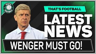 ARSENAL Must Sack WENGER! Latest Football News