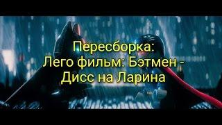 Лего фильм: Бэтмен под Дисс на Ларина
