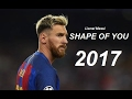 Lionel Messi ● Shape Of You | Goals & Skills 2017 HD