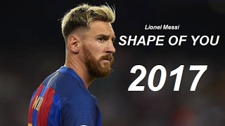 Lionel Messi  Shape Of You  Goals  Skills 2017 HD