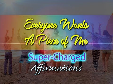Everyone Wants A Piece of Me - Everybody Wants Me -  Super-Charged Affirmations