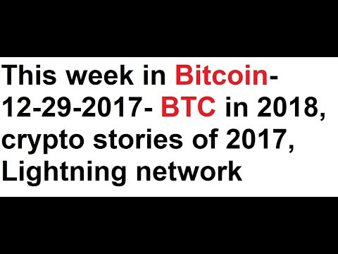 This week in Bitcoin- 12-29-2017- BTC in 2018, crypto stories of 2017,  Lightning network