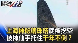 上海神秘護珠塔底座被挖空 被「神仙手」托住千年不倒?! 關鍵時刻 20170323-4 馬西屏 劉燦榮 眭澔平