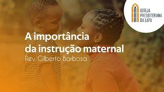 A importância da instrução maternal - Rev. Gilberto Barbosa