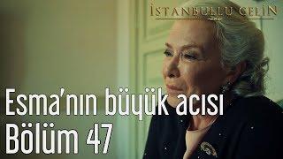 İstanbullu Gelin 47. Bölüm - Esma'nın Büyük Acısı