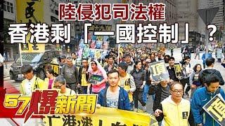 陸侵犯司法權 香港只剩「一國控制」?《57爆新聞》精選篇 網路獨播版