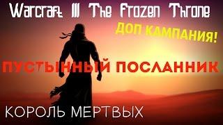 Warcraft     The Frozen Throne   КОРОЛЬ МЕРТВЫХ   ДОП КАМПАНИЯ   ПУСТЫННЫЙ ПОСЛАННИК 4