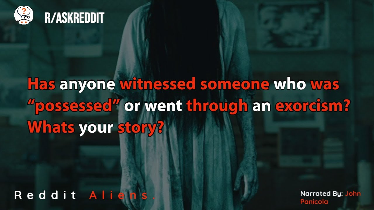 "Has anyone witnessed someone who was ""possessed"" or went through an exorcism? Whats your story?"