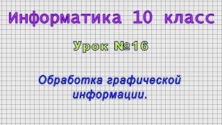 Информатика 10 класс (Урок№16 - Обработка графической информации.)