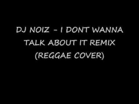 DJ NOIZ  - I DONT WANNA TALK ABOUT IT REMIX (REGGAE COVER)