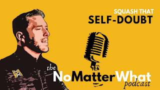 Squash SELF-DOUBT! - the NoMatterWhat Podcast. Jason Hyland. Motivational. Addiction. Recovery.