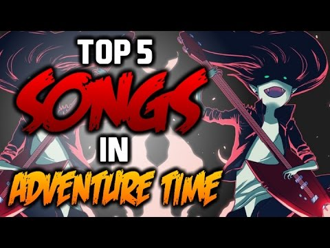 TOP 5 SONGS IN ADVENTURE TIME  Adventure Time