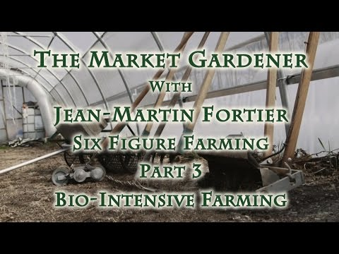 The Market Gardener with Jean-Martin Fortier, Part 3 Bio-Intensive Farming