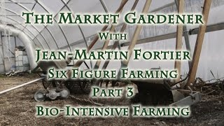 The Market Gardener with Jean-Martin Fortier, Six Figure Farming Part 3 Bio-Intensive Farming