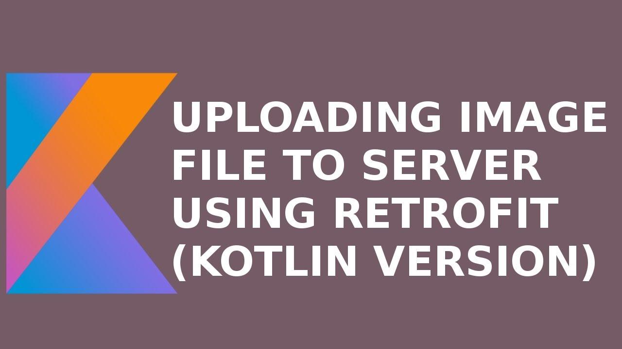 UPLOADING IMAGE FILE TO SERVER USING RETROFIT (KOTLIN VERSION)