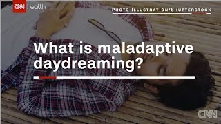 CNN: What is maladaptive Daydreaming?