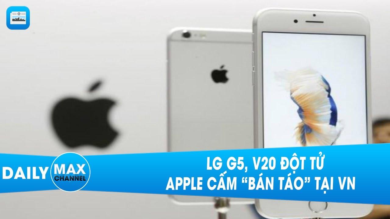 """MaxDaily Chủ Nhật 16/04: LG G5, V20 đột tử, Apple cấm """"bán táo"""" tại VN"""