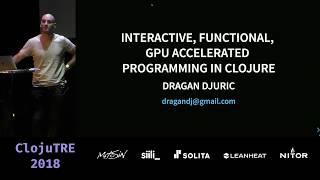 Interactive, Functional, GPU Accelerated Programming in Clojure – Dragan Djuric