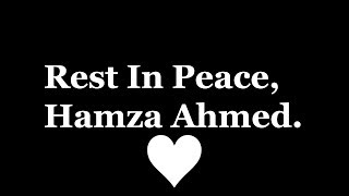 Rest In Peace, Hamza Ahmed.