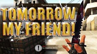 Tomorrow My Friend! - CS GO