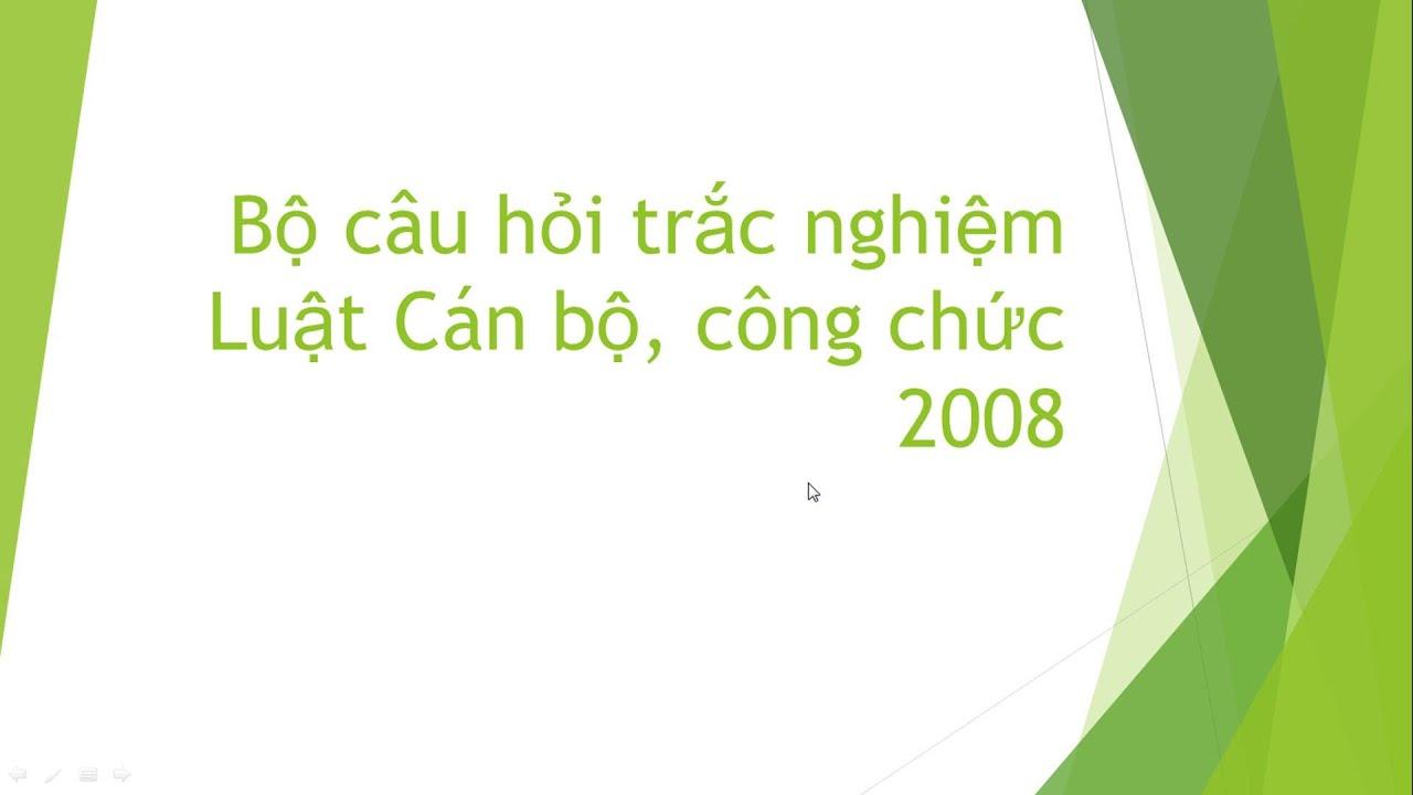 Trắc nghiệm Luật Cán bộ Công chức 2008 | Bí quyết làm bài thi CÔNG CHỨC Vòng 1-  Môn Kiến thức chung