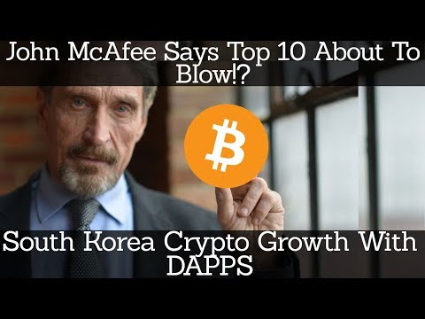 Crypto News | John McAfee Says Top 10 About To Blow!? South Korea Crypto Growth With DAPPS