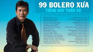 TUẤN VŨ - 99 BOLERO XƯA Bất Hủ | 1000 Người Nghe Thì 999 Người Tê Tái Cõi Lòng Vì Nhạc Quá Hay