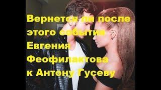 Вернется ли после этого события Евгения Феофилактова к Антону Гусеву. ДОМ-2, Новости, ТНТ