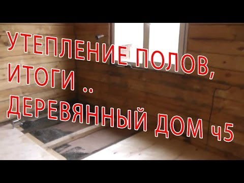 7.95 ДЕРЕВЯННЫЙ ДОМ - УТЕПЛЕНИЕ ПОЛОВ, ИТОГИ ч5