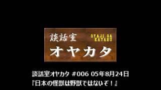 談話室オヤカタ #006 05年8月24日 『日本の怪獣は野獣ではないぞ!』 談話室オヤカタは、荻窪駅そばの細い路地を抜けた先にある雑居ビルの中に...