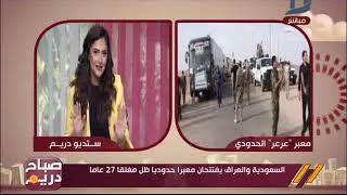 صباح دريم| السعودية والعراق يفتتحان معبرا حدوديا ظل مغلقا 27 عاماً