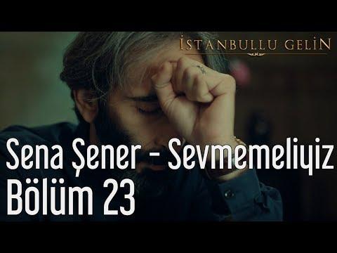 İstanbullu Gelin 23. Bölüm - Sena Şener - Sevmemeliyiz