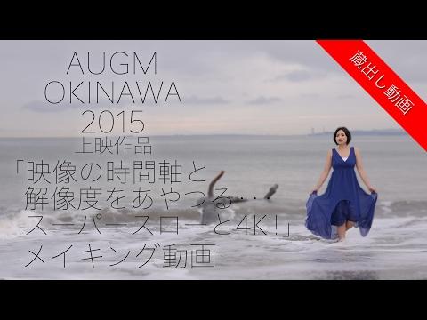 【蔵出し動画】AUGM OKINAWA 2015上映作品「映像の時間軸と解像度をあやつる・・・スーパースローと4K!」メイキング動画